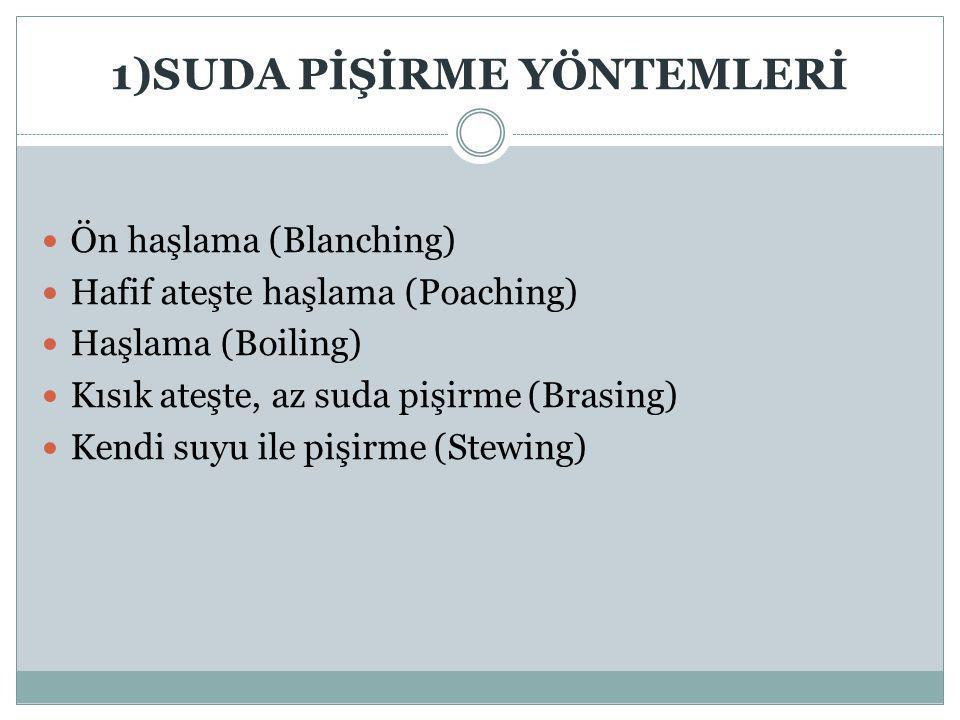 1)SUDA PİŞİRME YÖNTEMLERİ Ön haşlama (Blanching) Hafif ateşte haşlama (Poaching) Haşlama (Boiling) Kısık ateşte, az suda pişirme (Brasing) Kendi suyu ile pişirme (Stewing)
