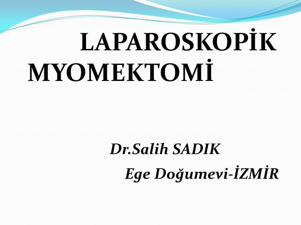 LAPAROSKOPİK MYOMEKTOMİ Dr.Salih SADIK Ege Doğumevi-İZMİR