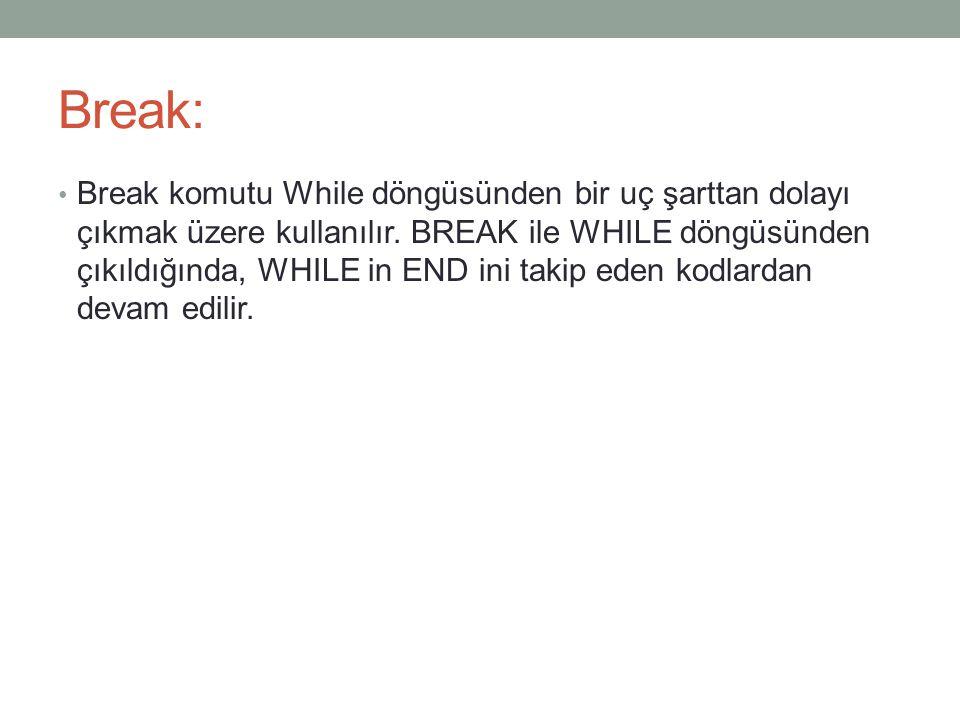 Break: Break komutu While döngüsünden bir uç şarttan dolayı çıkmak üzere kullanılır. BREAK ile WHILE döngüsünden çıkıldığında, WHILE in END ini takip