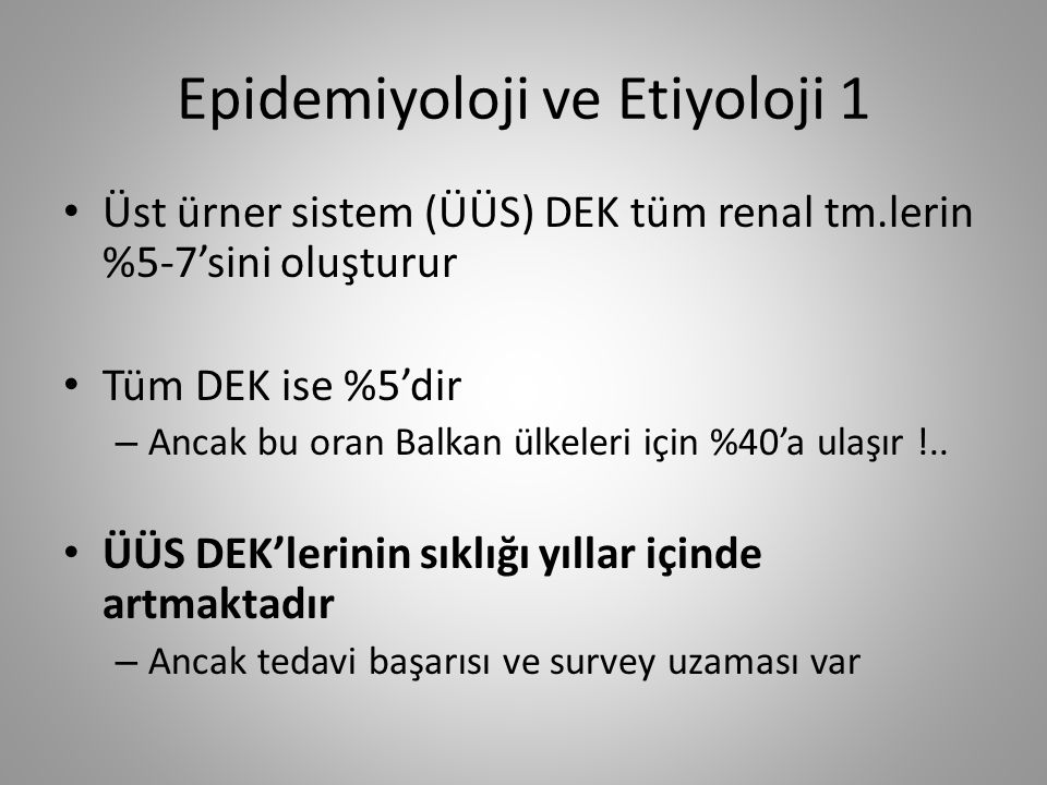 Epidemiyoloji ve Etiyoloji 2 Erkek/Kadın: 2/1 Kadınlarda hastalığa bağlı ölüm %25 daha fazladır AÜS DEK sonrası karsinoma in situ ve yüksek derece olanlarda ÜÜS DEK için risk faktörüdür Balkan nefropatisi (Dejeneratif intersitisyel nefropati) ÜÜS DEK için risk faktörüdür