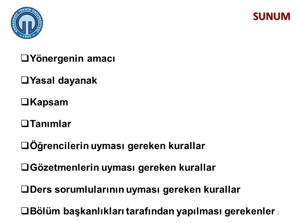 Yönergenin Amacı Bu yönergenin amacı; Karadeniz Teknik Üniversitesi Mühendislik Fakültesi bünyesinde eğitim-öğretim faaliyetleri yürütülen bütün programlarda;  Sınav düzenini sağlamak,  Öğrencilerin uyması gereken kuralları belirlemek,  Öğretim üyelerinin uyması gereken kuralları belirlemek,  Öğretim elemanlarının (gözetmenlerin)uyması gereken kuralları belirlemek,  Öğrencilerin sınav hakkını güvence altına almaktır.