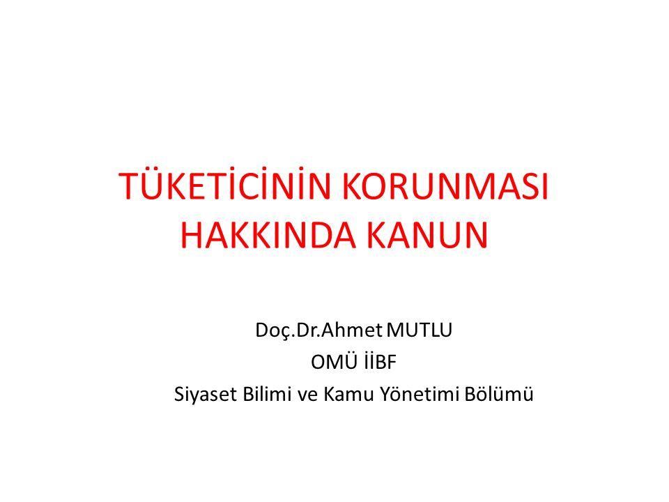 TÜKETİCİNİN KORUNMASI HAKKINDA KANUN Doç.Dr.Ahmet MUTLU OMÜ İİBF Siyaset Bilimi ve Kamu Yönetimi Bölümü