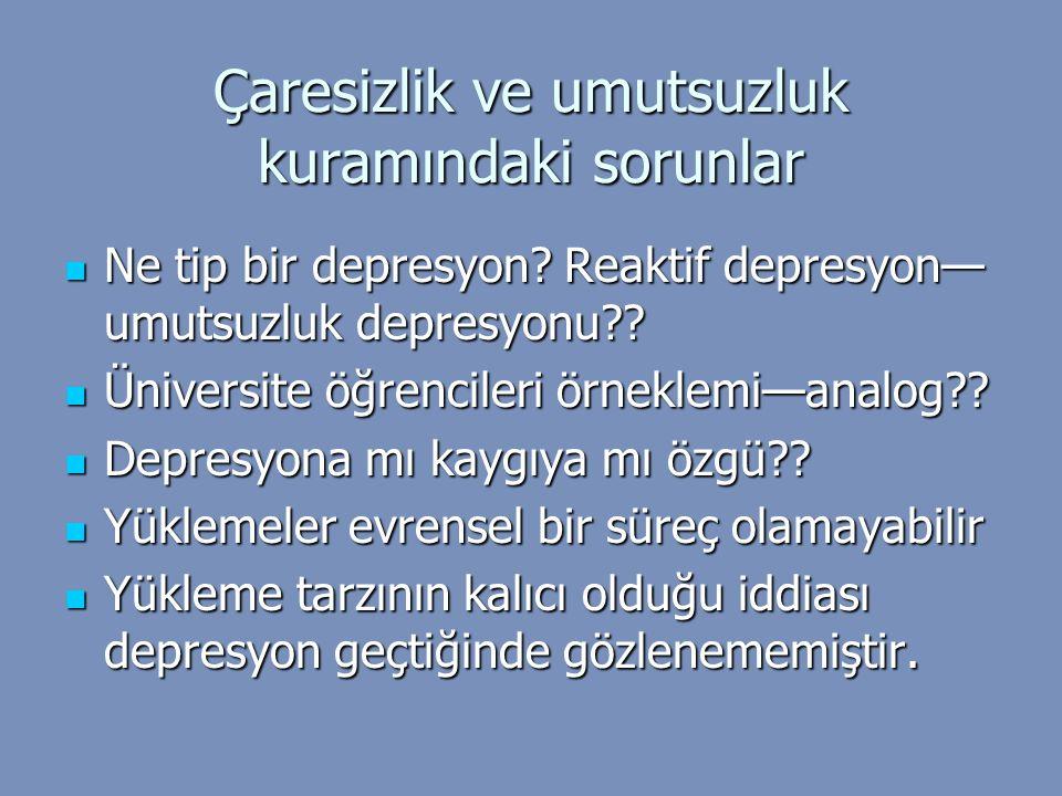Çaresizlik ve umutsuzluk kuramındaki sorunlar Ne tip bir depresyon? Reaktif depresyon— umutsuzluk depresyonu?? Ne tip bir depresyon? Reaktif depresyon