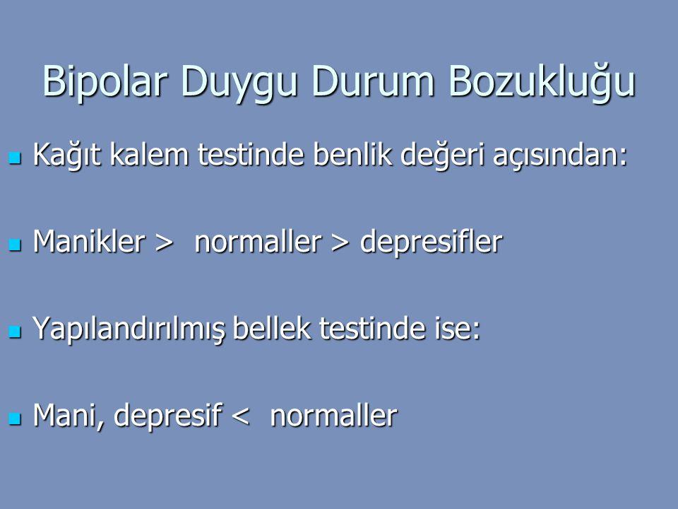 Bipolar Duygu Durum Bozukluğu Kağıt kalem testinde benlik değeri açısından: Kağıt kalem testinde benlik değeri açısından: Manikler > normaller > depre