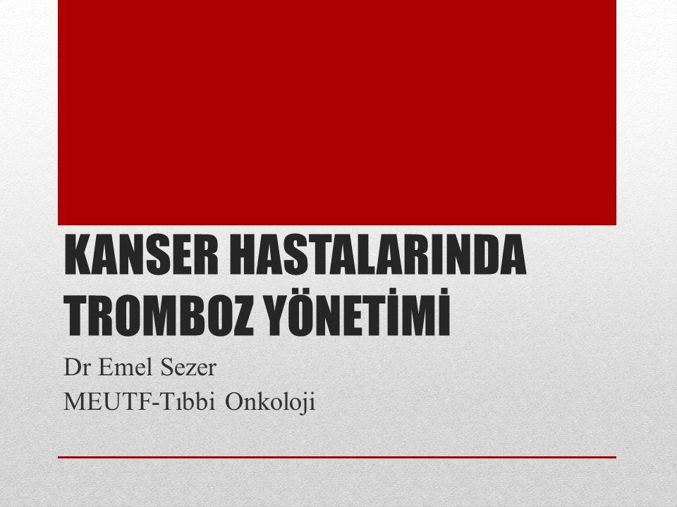 KANSER HASTALARINDA TROMBOZ YÖNETİMİ Dr Emel Sezer MEUTF-Tıbbi Onkoloji