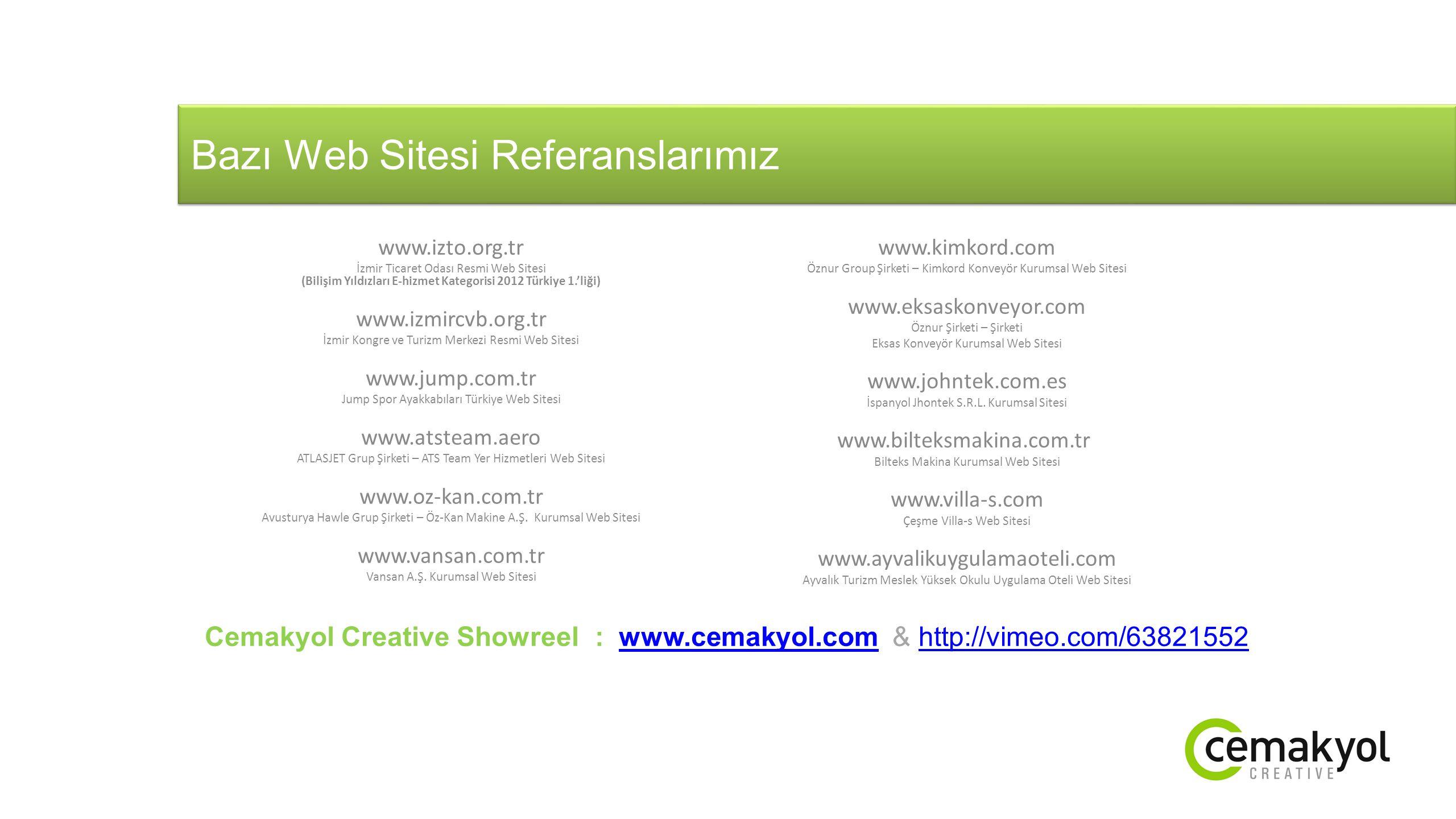 Bazı Web Sitesi Referanslarımız www.izto.org.tr İzmir Ticaret Odası Resmi Web Sitesi (Bilişim Yıldızları E-hizmet Kategorisi 2012 Türkiye 1.'liği) www.izmircvb.org.tr İzmir Kongre ve Turizm Merkezi Resmi Web Sitesi www.jump.com.tr Jump Spor Ayakkabıları Türkiye Web Sitesi www.atsteam.aero ATLASJET Grup Şirketi – ATS Team Yer Hizmetleri Web Sitesi www.oz-kan.com.tr Avusturya Hawle Grup Şirketi – Öz-Kan Makine A.Ş.