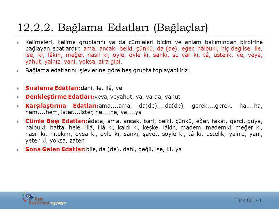 12.2.2. Bağlama Edatları (Bağlaçlar)  Kelimeleri, kelime gruplarını ya da cümleleri biçim ve anlam bakımından birbirine bağlayan edatlardır: ama, anc