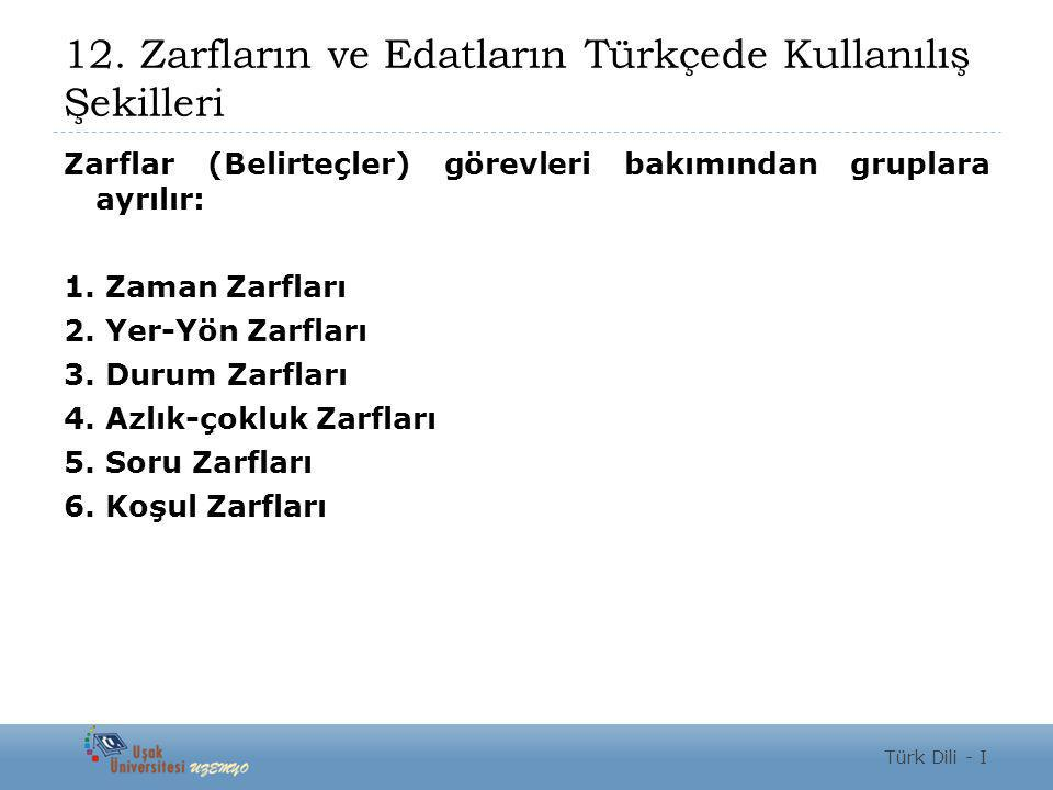 12. Zarfların ve Edatların Türkçede Kullanılış Şekilleri Zarflar (Belirteçler) görevleri bakımından gruplara ayrılır: 1. Zaman Zarfları 2. Yer-Yön Zar