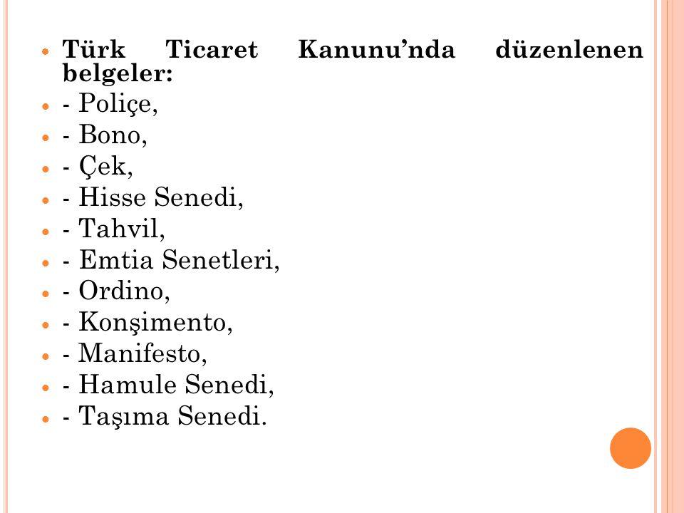  Türk Ticaret Kanunu'nda düzenlenen belgeler:  - Poliçe,  - Bono,  - Çek,  - Hisse Senedi,  - Tahvil,  - Emtia Senetleri,  - Ordino,  - Konşi