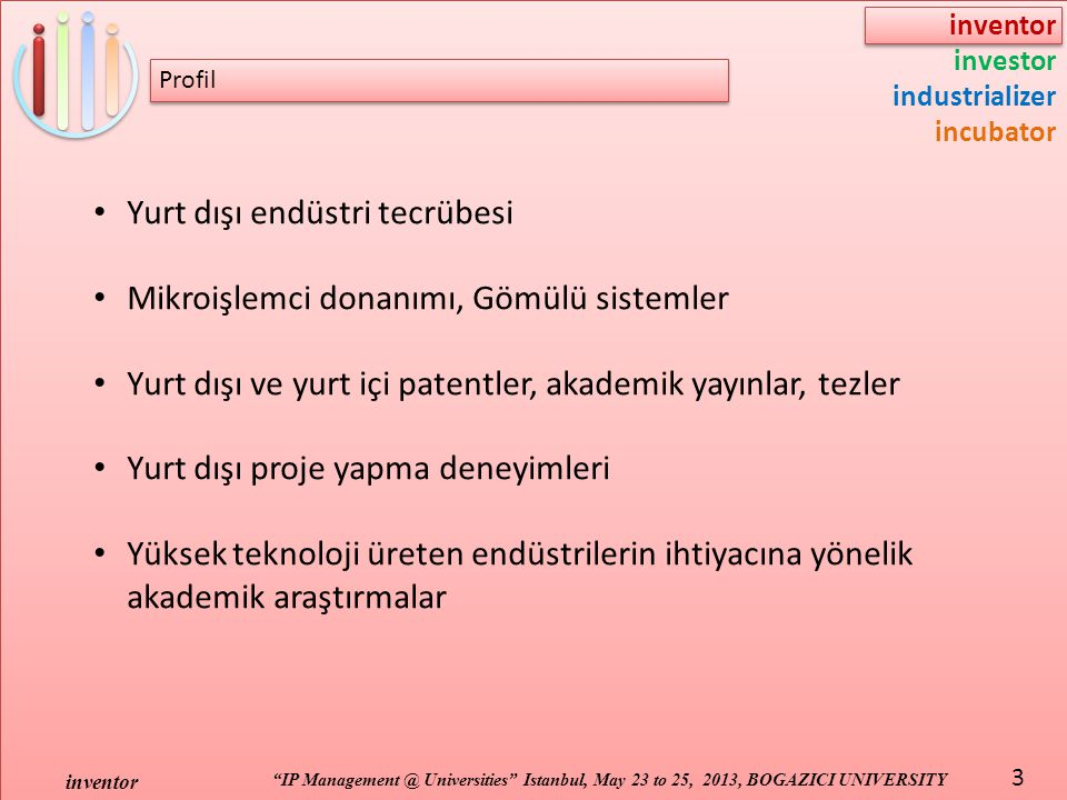 inventor investor industrializer incubator IP Management @ Universities Istanbul, May 23 to 25, 2013, BOGAZICI UNIVERSITY inventor 3 Yurt dışı endüstri tecrübesi Mikroişlemci donanımı, Gömülü sistemler Yurt dışı ve yurt içi patentler, akademik yayınlar, tezler Yurt dışı proje yapma deneyimleri Yüksek teknoloji üreten endüstrilerin ihtiyacına yönelik akademik araştırmalar Profil