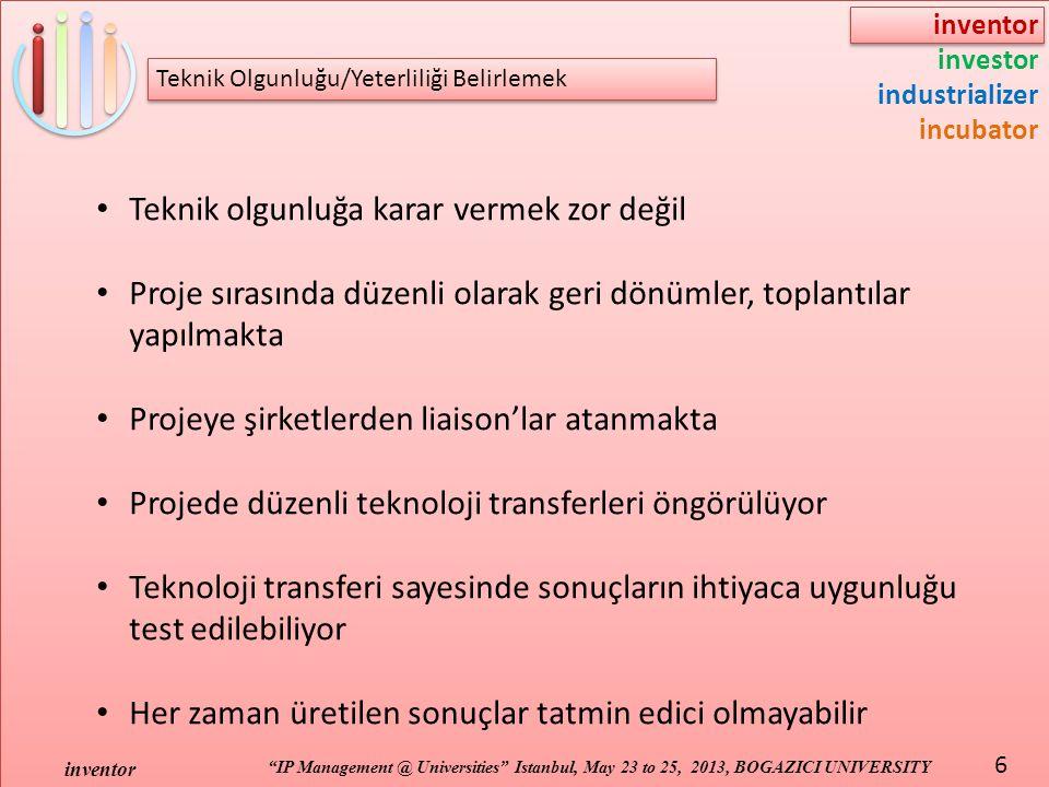 inventor investor industrializer incubator IP Management @ Universities Istanbul, May 23 to 25, 2013, BOGAZICI UNIVERSITY inventor 6 Teknik olgunluğa karar vermek zor değil Proje sırasında düzenli olarak geri dönümler, toplantılar yapılmakta Projeye şirketlerden liaison'lar atanmakta Projede düzenli teknoloji transferleri öngörülüyor Teknoloji transferi sayesinde sonuçların ihtiyaca uygunluğu test edilebiliyor Her zaman üretilen sonuçlar tatmin edici olmayabilir Teknik Olgunluğu/Yeterliliği Belirlemek