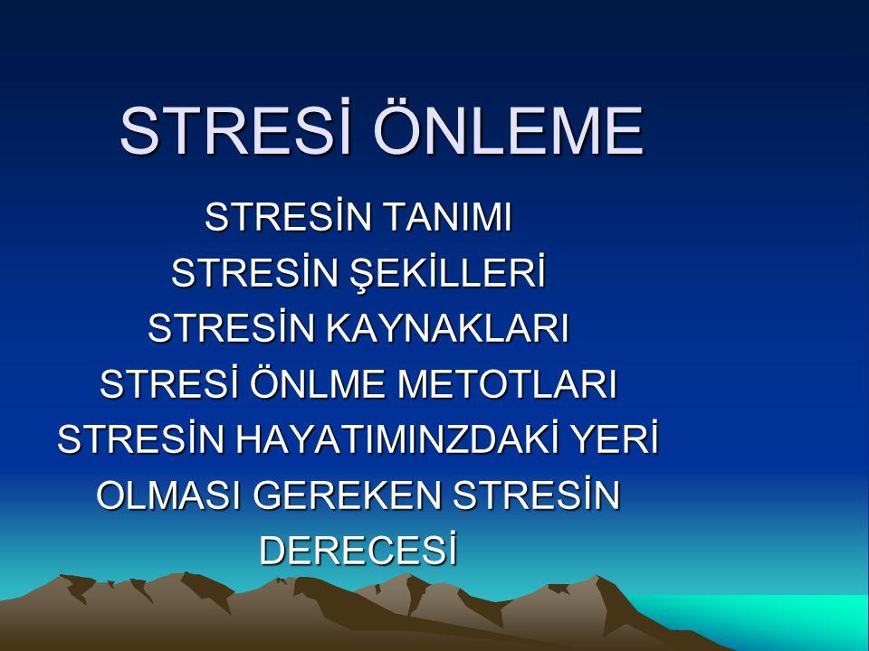 STRESİ ÖNLEME STRESİN TANIMI STRESİN ŞEKİLLERİ STRESİN KAYNAKLARI STRESİ ÖNLME METOTLARI STRESİN HAYATIMINZDAKİ YERİ OLMASI GEREKEN STRESİN DERECESİ
