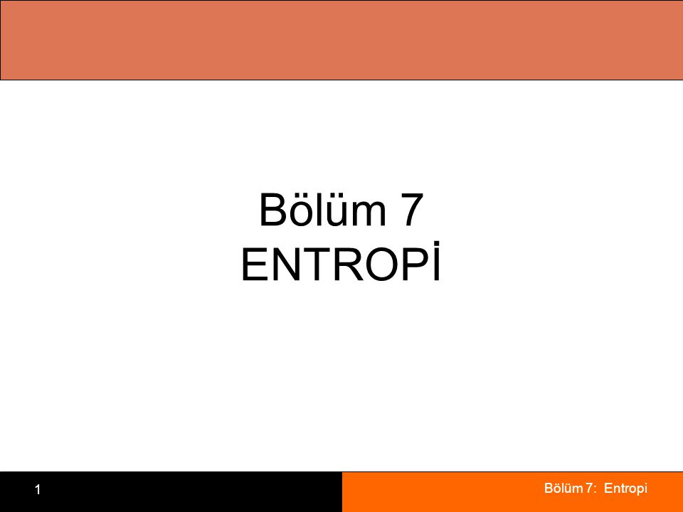 Bölüm 7: Entropi 1 Bölüm 7 ENTROPİ