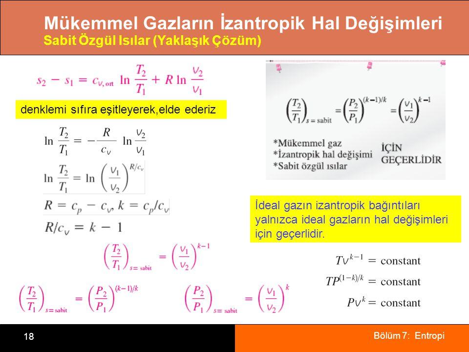 Bölüm 7: Entropi 18 Mükemmel Gazların İzantropik Hal Değişimleri Sabit Özgül Isılar (Yaklaşık Çözüm) denklemi sıfıra eşitleyerek,elde ederiz İdeal gaz