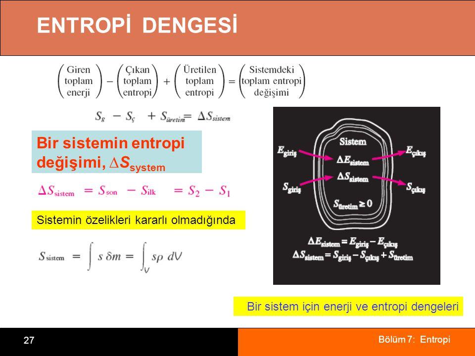 Bölüm 7: Entropi 27 ENTROPİ DENGESİ Bir sistem için enerji ve entropi dengeleri Bir sistemin entropi değişimi, ∆S system Sistemin özelikleri kararlı o