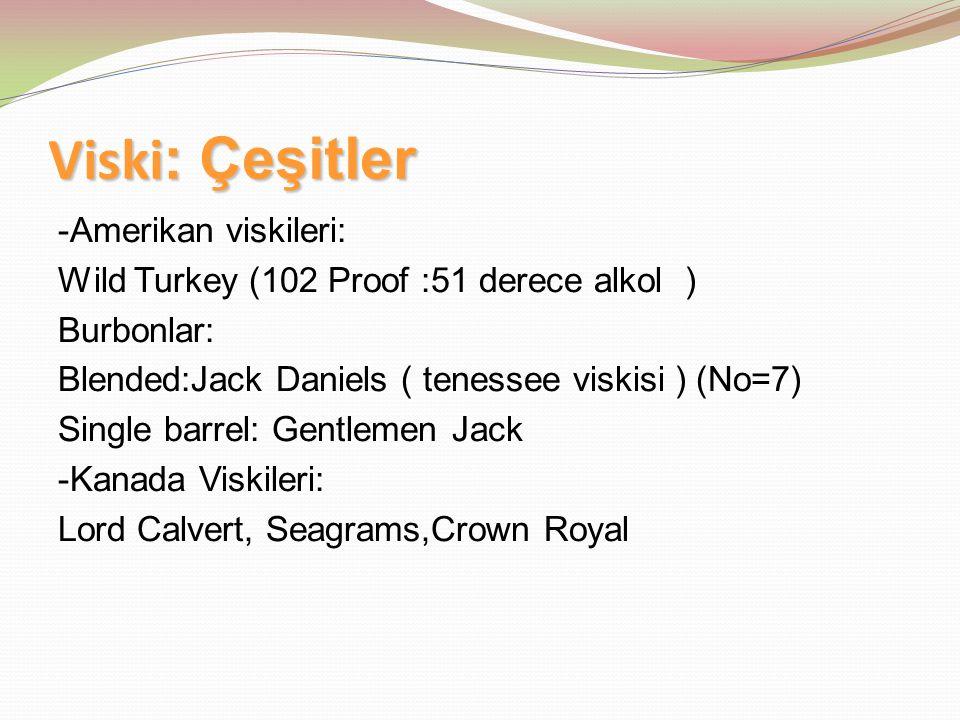 Viski : Çeşitler -Amerikan viskileri: Wild Turkey (102 Proof :51 derece alkol ) Burbonlar: Blended:Jack Daniels ( tenessee viskisi ) (No=7) Single bar