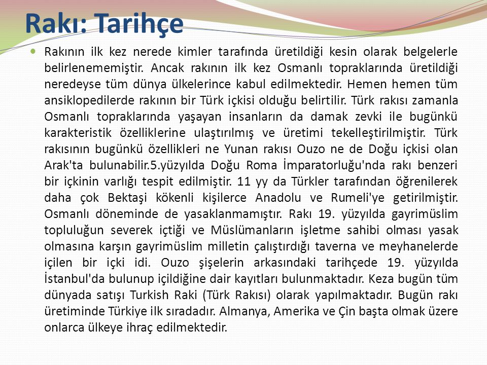 Rakı: Tarihçe Rakının ilk kez nerede kimler tarafında üretildiği kesin olarak belgelerle belirlenememiştir. Ancak rakının ilk kez Osmanlı topraklarınd