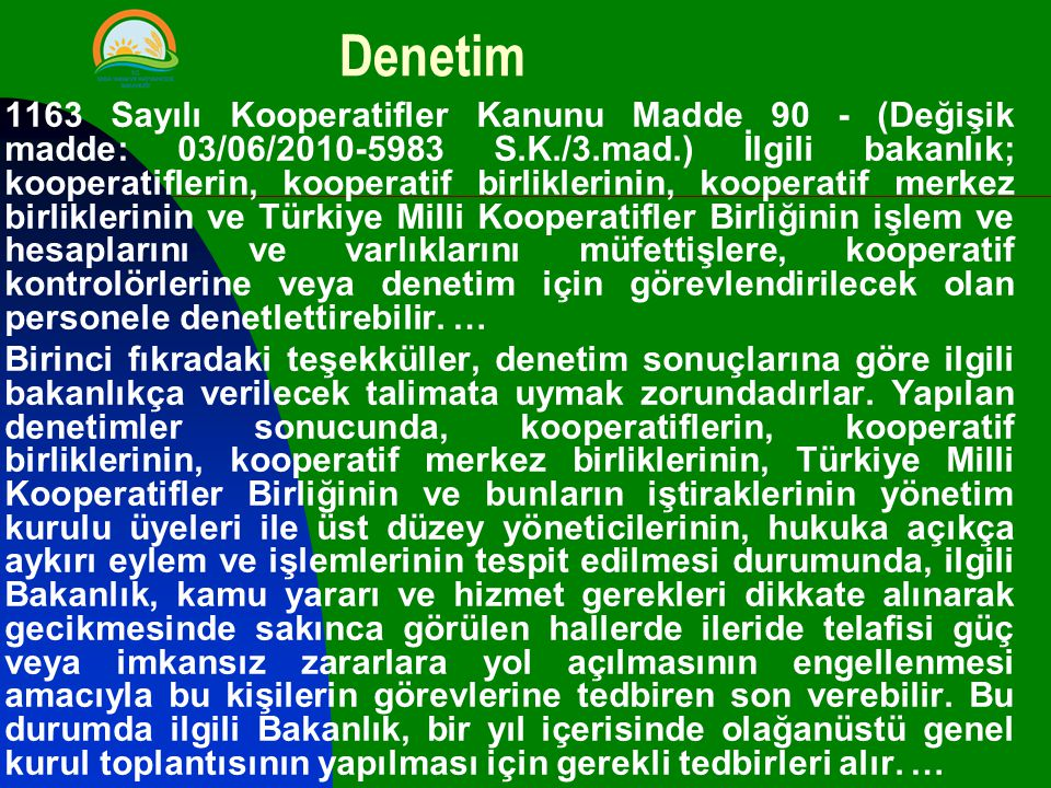 Denetim 1163 Sayılı Kooperatifler Kanunu Madde 90 - (Değişik madde: 03/06/2010-5983 S.K./3.mad.) İlgili bakanlık; kooperatiflerin, kooperatif birliklerinin, kooperatif merkez birliklerinin ve Türkiye Milli Kooperatifler Birliğinin işlem ve hesaplarını ve varlıklarını müfettişlere, kooperatif kontrolörlerine veya denetim için görevlendirilecek olan personele denetlettirebilir.