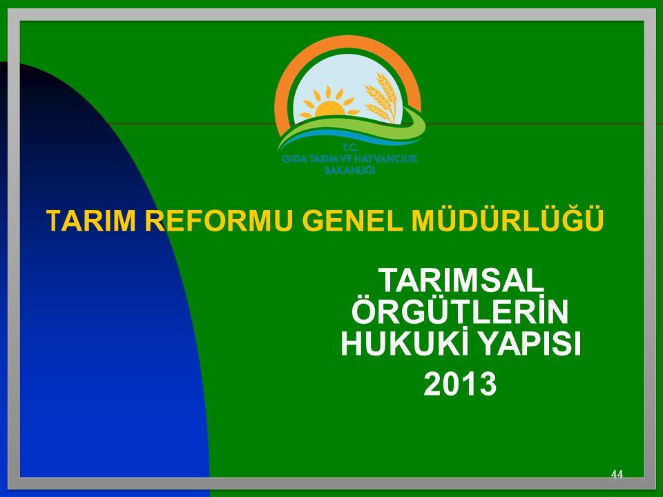44 T ARIM REFORMU GENEL MÜDÜRLÜĞÜ TARIMSAL ÖRGÜTLERİN HUKUKİ YAPISI 2013