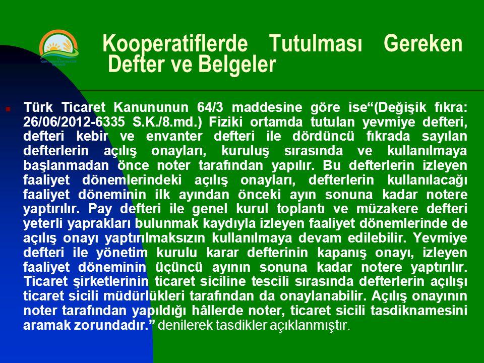 Kooperatiflerde Tutulması Gereken Defter ve Belgeler Türk Ticaret Kanununun 64/3 maddesine göre ise (Değişik fıkra: 26/06/2012-6335 S.K./8.md.) Fiziki ortamda tutulan yevmiye defteri, defteri kebir ve envanter defteri ile dördüncü fıkrada sayılan defterlerin açılış onayları, kuruluş sırasında ve kullanılmaya başlanmadan önce noter tarafından yapılır.