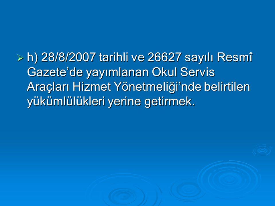  h) 28/8/2007 tarihli ve 26627 sayılı Resmî Gazete'de yayımlanan Okul Servis Araçları Hizmet Yönetmeliği'nde belirtilen yükümlülükleri yerine getirme