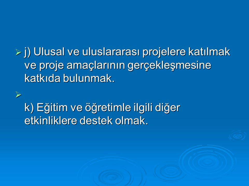  j) Ulusal ve uluslararası projelere katılmak ve proje amaçlarının gerçekleşmesine katkıda bulunmak.  k) Eğitim ve öğretimle ilgili diğer etkinlikle