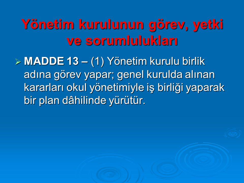 Yönetim kurulunun görev, yetki ve sorumlulukları  MADDE 13 – (1) Yönetim kurulu birlik adına görev yapar; genel kurulda alınan kararları okul yönetimiyle iş birliği yaparak bir plan dâhilinde yürütür.
