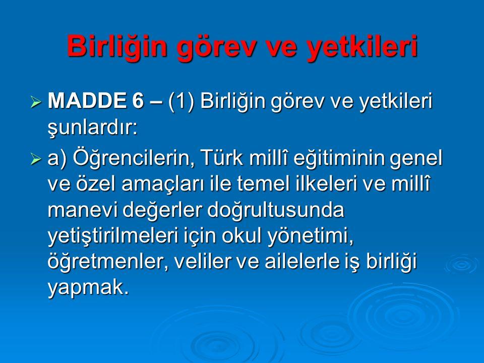Birliğin görev ve yetkileri  MADDE 6 – (1) Birliğin görev ve yetkileri şunlardır:  a) Öğrencilerin, Türk millî eğitiminin genel ve özel amaçları ile temel ilkeleri ve millî manevi değerler doğrultusunda yetiştirilmeleri için okul yönetimi, öğretmenler, veliler ve ailelerle iş birliği yapmak.