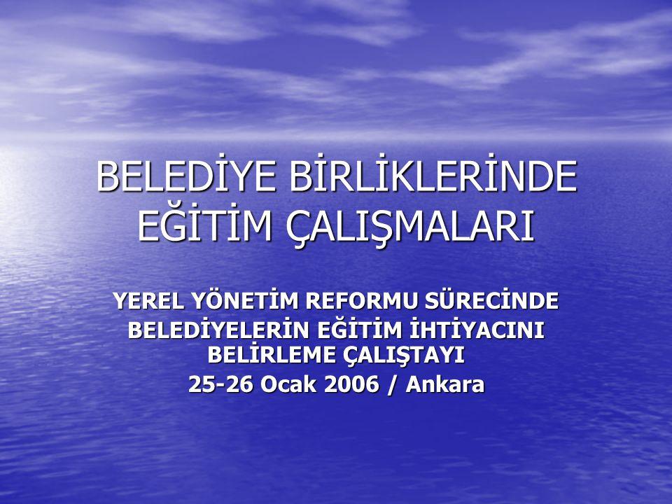 BELEDİYE BİRLİKLERİNDE EĞİTİM ÇALIŞMALARI YEREL YÖNETİM REFORMU SÜRECİNDE BELEDİYELERİN EĞİTİM İHTİYACINI BELİRLEME ÇALIŞTAYI 25-26 Ocak 2006 / Ankara