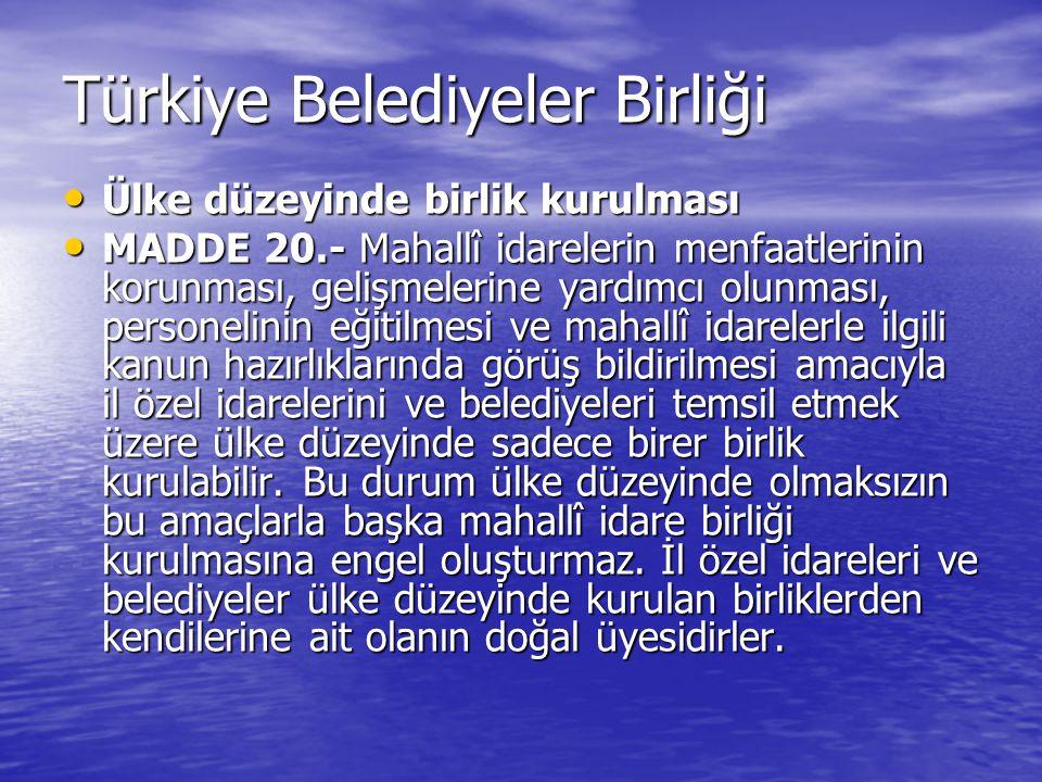 Türkiye Belediyeler Birliği Ülke düzeyinde birlik kurulması Ülke düzeyinde birlik kurulması MADDE 20.- Mahallî idarelerin menfaatlerinin korunması, gelişmelerine yardımcı olunması, personelinin eğitilmesi ve mahallî idarelerle ilgili kanun hazırlıklarında görüş bildirilmesi amacıyla il özel idarelerini ve belediyeleri temsil etmek üzere ülke düzeyinde sadece birer birlik kurulabilir.