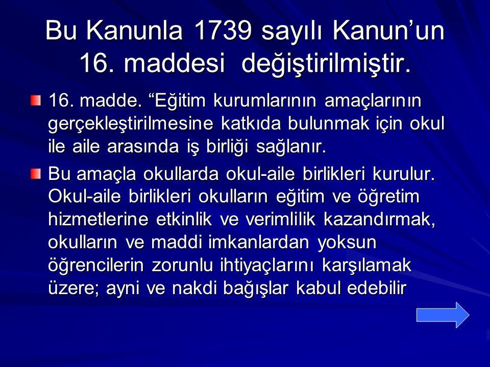 """Bu Kanunla 1739 sayılı Kanun'un 16. maddesi değiştirilmiştir. 16. madde. """"Eğitim kurumlarının amaçlarının gerçekleştirilmesine katkıda bulunmak için o"""