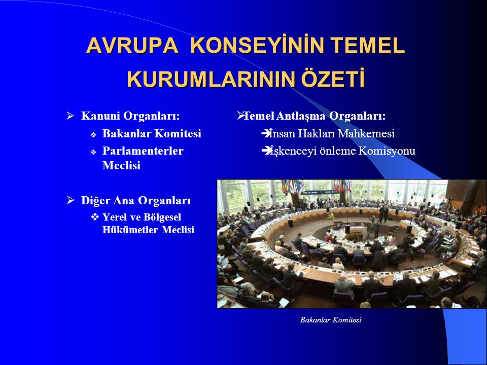 AVRUPA KONSEYİNİN TEMEL KURUMLARININ ÖZETİ  Kanuni Organları:  Bakanlar Komitesi  Parlamenterler Meclisi  Diğer Ana Organları  Yerel ve Bölgesel Hükümetler Meclisi  Temel Antlaşma Organları:  İnsan Hakları Mahkemesi  İşkenceyi önleme Komisyonu Bakanlar Komitesi