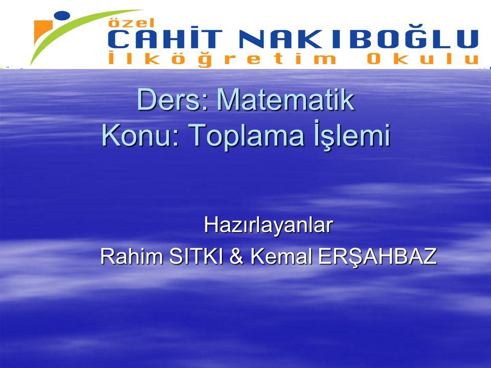 Ders: Matematik Konu: Toplama İşlemi Hazırlayanlar Rahim SITKI & Kemal ERŞAHBAZ