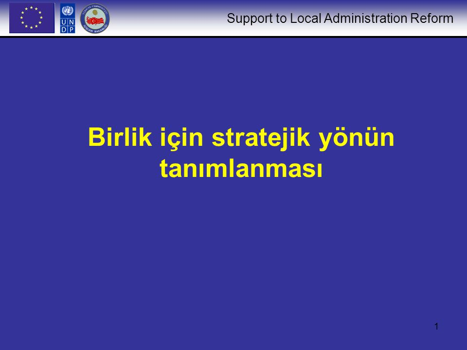 Support to Local Administration Reform 1 Birlik için stratejik yönün tanımlanması