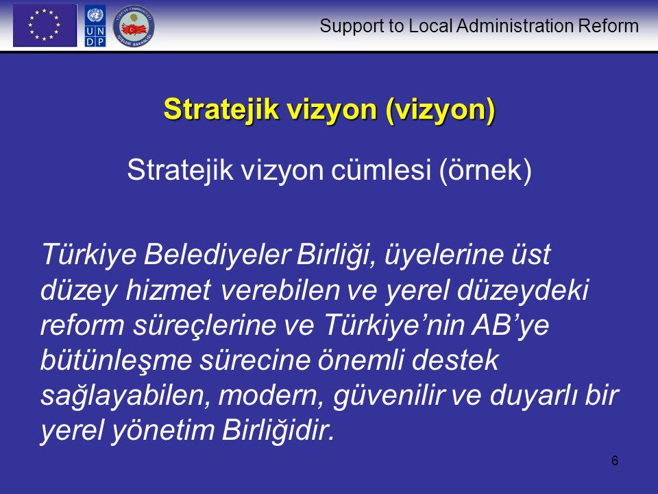 Support to Local Administration Reform 6 Stratejik vizyon (vizyon) Stratejik vizyon cümlesi (örnek) Türkiye Belediyeler Birliği, üyelerine üst düzey hizmet verebilen ve yerel düzeydeki reform süreçlerine ve Türkiye'nin AB'ye bütünleşme sürecine önemli destek sağlayabilen, modern, güvenilir ve duyarlı bir yerel yönetim Birliğidir.