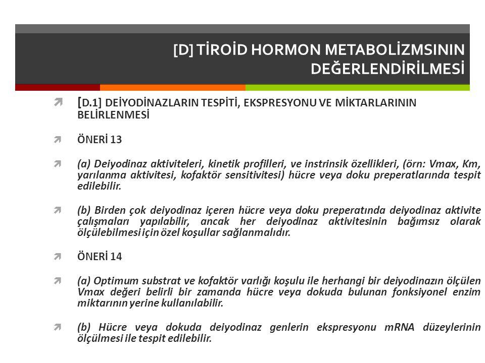 [D] TİROİD HORMON METABOLİZMSININ DEĞERLENDİRİLMESİ  [ D.1] DEİYODİNAZLARIN TESPİTİ, EKSPRESYONU VE MİKTARLARININ BELİRLENMESİ  ÖNERİ 13  (a) Deiyodinaz aktiviteleri, kinetik profilleri, ve instrinsik özellikleri, (örn: Vmax, Km, yarılanma aktivitesi, kofaktör sensitivitesi) hücre veya doku preperatlarında tespit edilebilir.