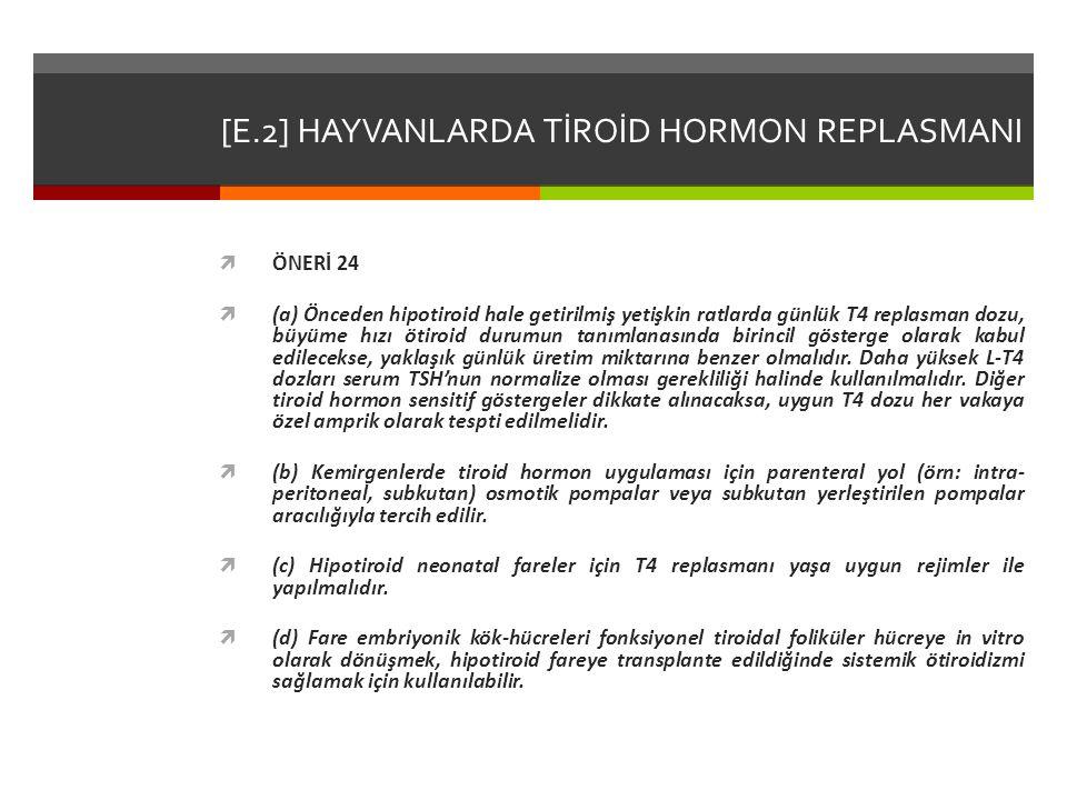 [E.2] HAYVANLARDA TİROİD HORMON REPLASMANI  ÖNERİ 24  (a) Önceden hipotiroid hale getirilmiş yetişkin ratlarda günlük T4 replasman dozu, büyüme hızı ötiroid durumun tanımlanasında birincil gösterge olarak kabul edilecekse, yaklaşık günlük üretim miktarına benzer olmalıdır.
