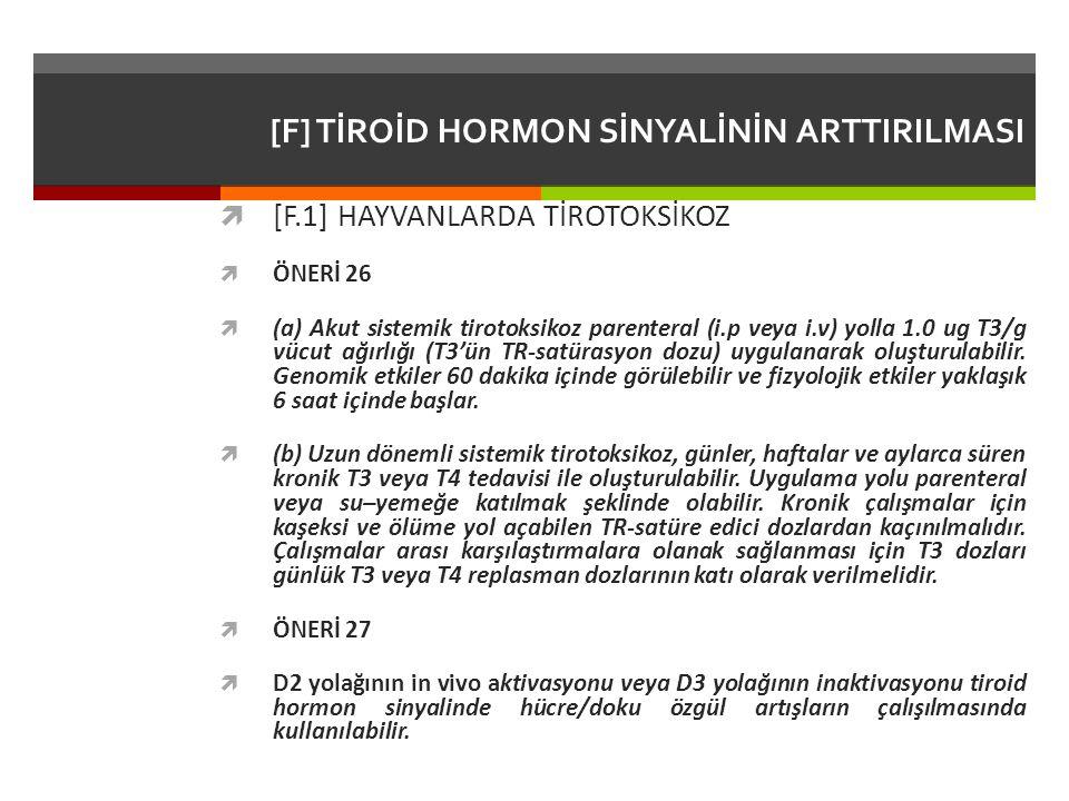 [F] TİROİD HORMON SİNYALİNİN ARTTIRILMASI  [F.1] HAYVANLARDA TİROTOKSİKOZ  ÖNERİ 26  (a) Akut sistemik tirotoksikoz parenteral (i.p veya i.v) yolla 1.0 ug T3/g vücut ağırlığı (T3'ün TR-satürasyon dozu) uygulanarak oluşturulabilir.