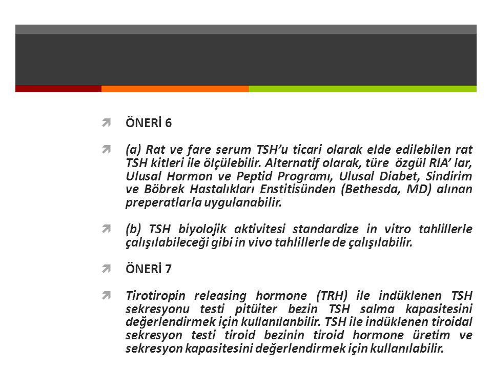  ÖNERİ 6  (a) Rat ve fare serum TSH'u ticari olarak elde edilebilen rat TSH kitleri ile ölçülebilir.