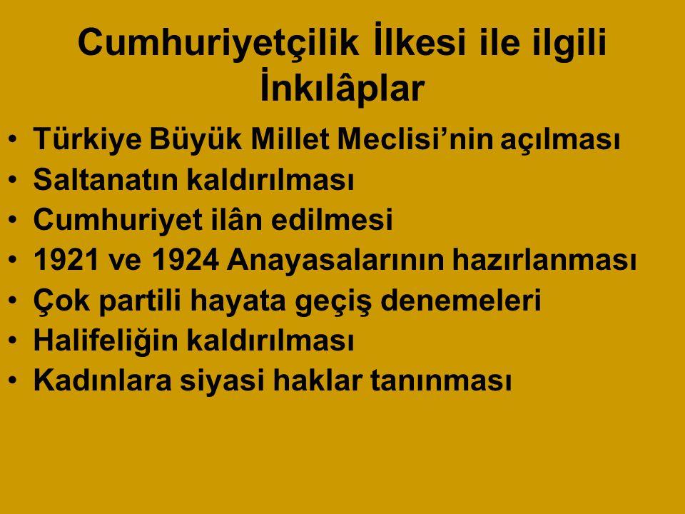 Cumhuriyetçilik İlkesi ile ilgili İnkılâplar Türkiye Büyük Millet Meclisi'nin açılması Saltanatın kaldırılması Cumhuriyet ilân edilmesi 1921 ve 1924 Anayasalarının hazırlanması Çok partili hayata geçiş denemeleri Halifeliğin kaldırılması Kadınlara siyasi haklar tanınması