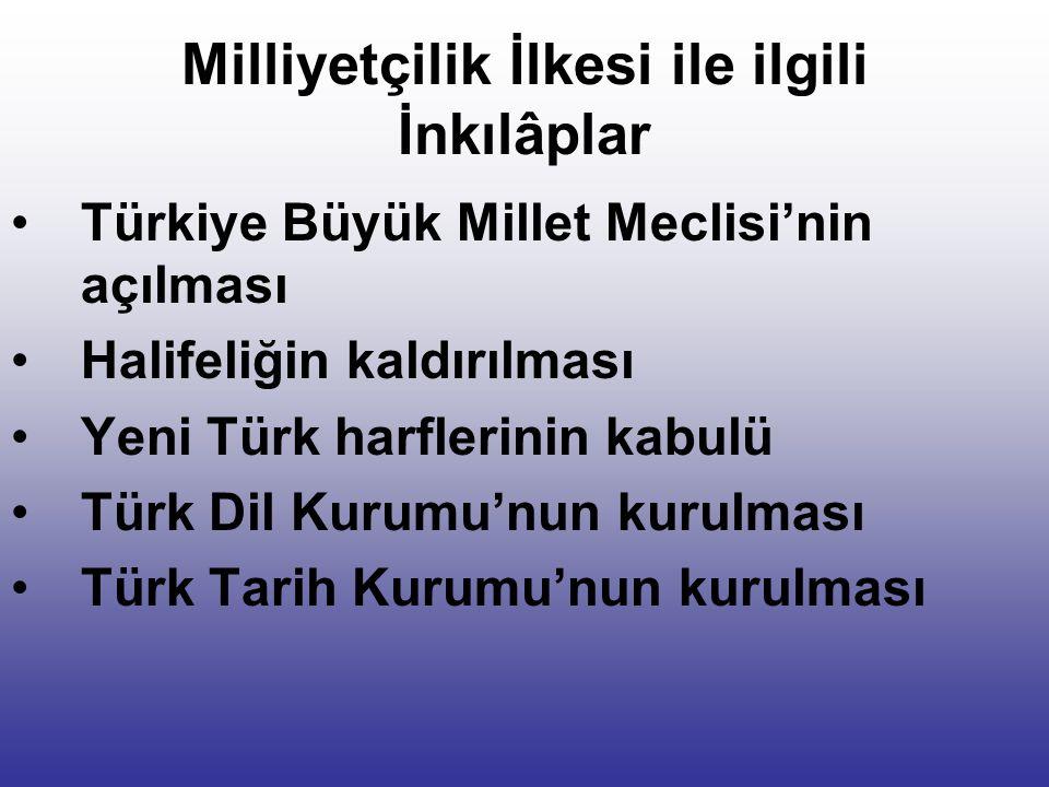 Milliyetçilik İlkesi ile ilgili İnkılâplar Türkiye Büyük Millet Meclisi'nin açılması Halifeliğin kaldırılması Yeni Türk harflerinin kabulü Türk Dil Kurumu'nun kurulması Türk Tarih Kurumu'nun kurulması
