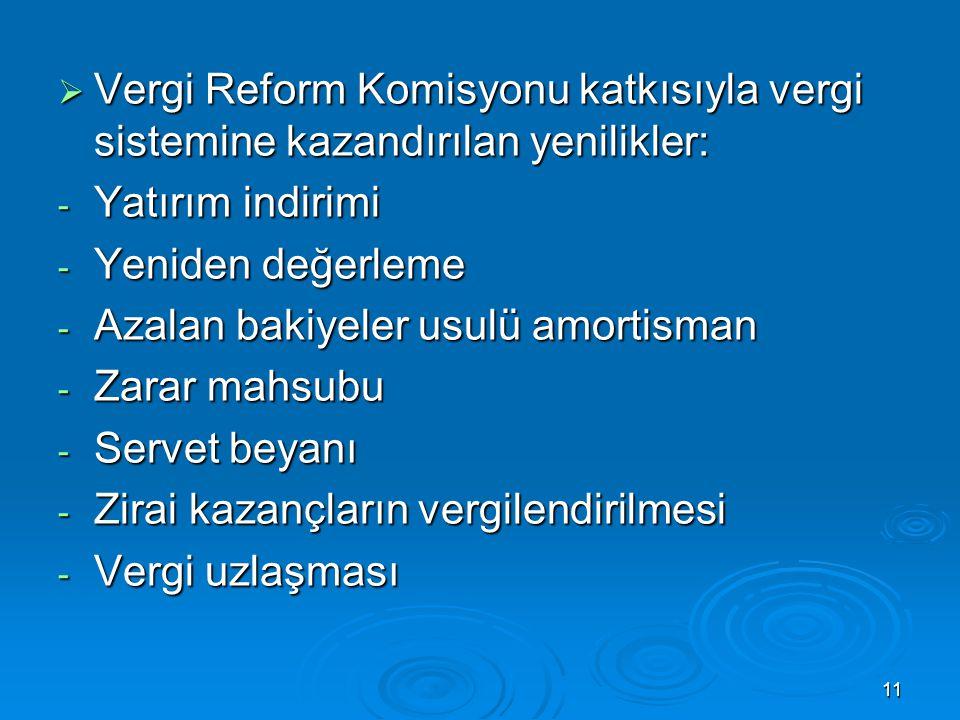 11  Vergi Reform Komisyonu katkısıyla vergi sistemine kazandırılan yenilikler: - Yatırım indirimi - Yeniden değerleme - Azalan bakiyeler usulü amorti