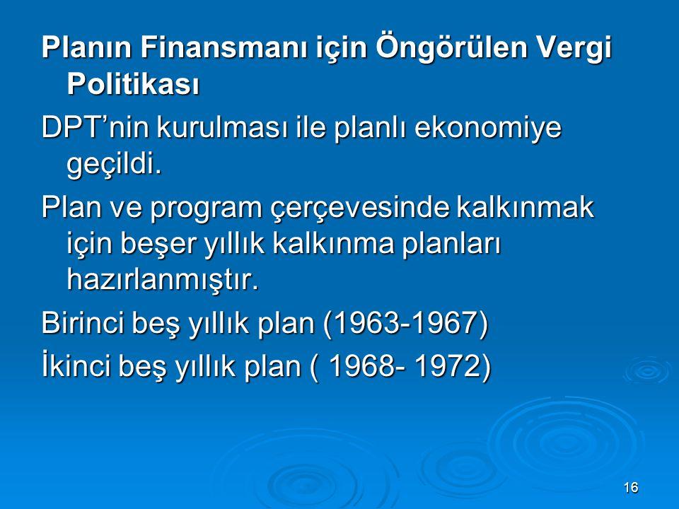 16 Planın Finansmanı için Öngörülen Vergi Politikası DPT'nin kurulması ile planlı ekonomiye geçildi. Plan ve program çerçevesinde kalkınmak için beşer