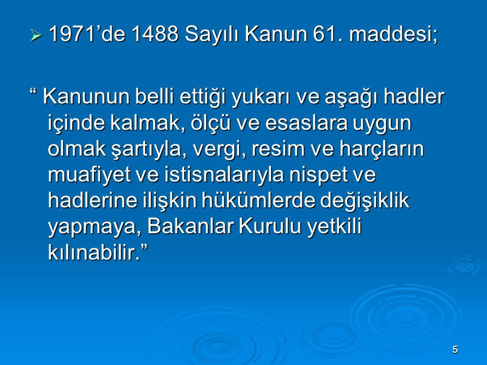 """5  1971'de 1488 Sayılı Kanun 61. maddesi; """" Kanunun belli ettiği yukarı ve aşağı hadler içinde kalmak, ölçü ve esaslara uygun olmak şartıyla, vergi,"""