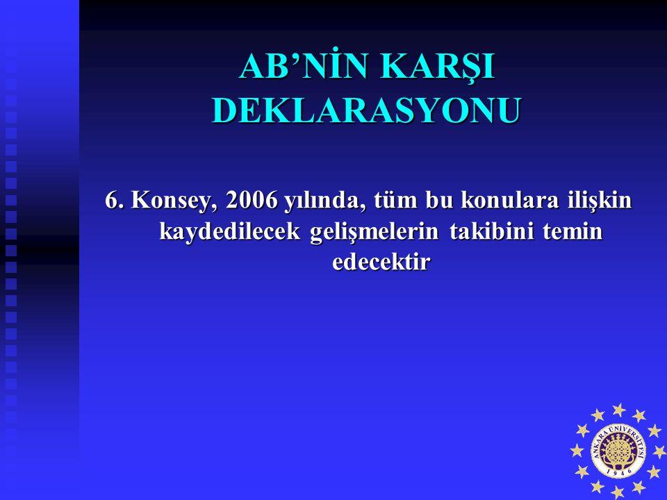AB'NİN KARŞI DEKLARASYONU 6. Konsey, 2006 yılında, tüm bu konulara ilişkin kaydedilecek gelişmelerin takibini temin edecektir