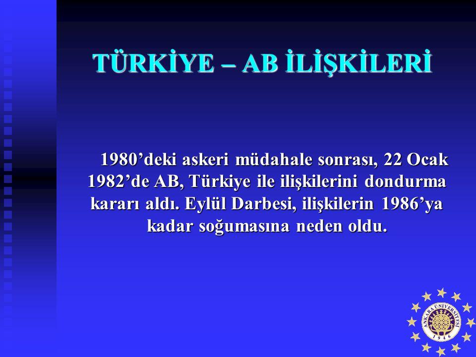 TÜRKİYE – AB İLİŞKİLERİ 1980'deki askeri müdahale sonrası, 22 Ocak 1982'de AB, Türkiye ile ilişkilerini dondurma kararı aldı. Eylül Darbesi, ilişkiler