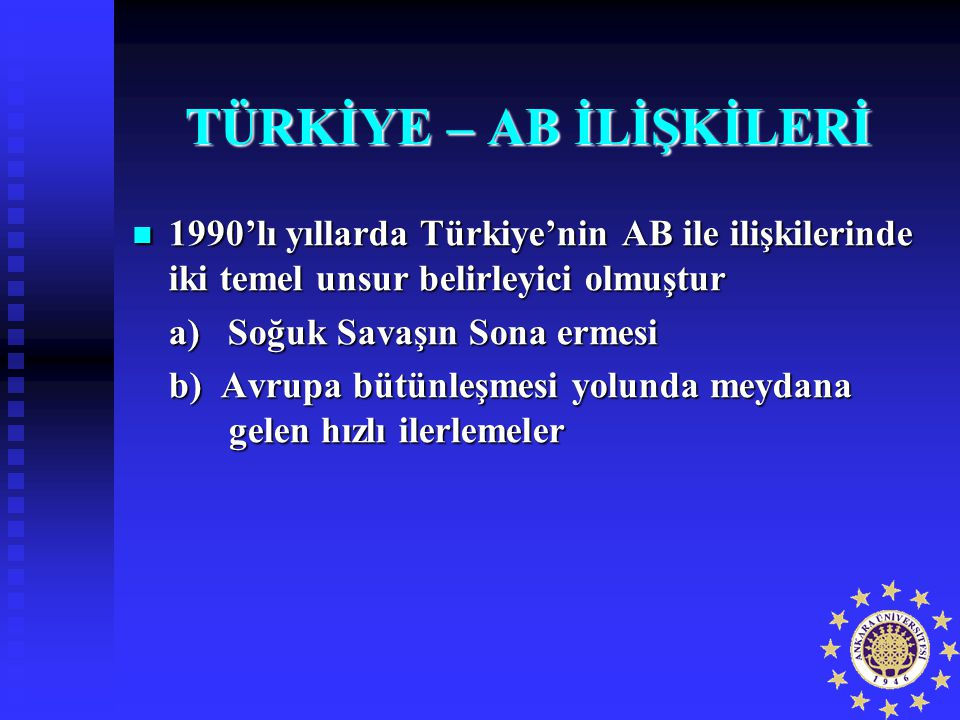 TÜRKİYE – AB İLİŞKİLERİ 1990'lı yıllarda Türkiye'nin AB ile ilişkilerinde iki temel unsur belirleyici olmuştur 1990'lı yıllarda Türkiye'nin AB ile ili