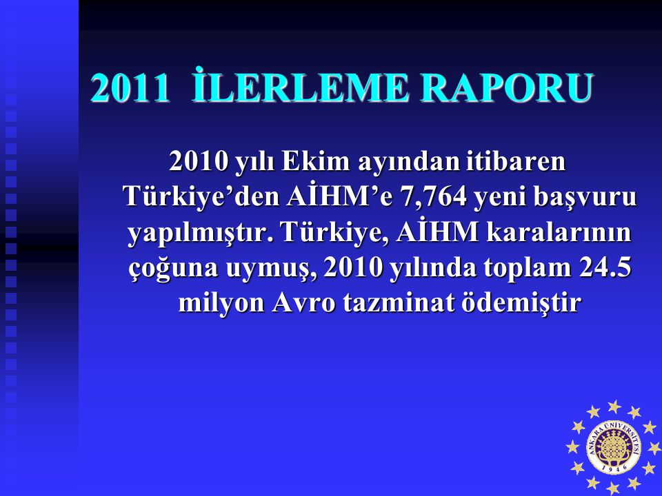 2011 İLERLEME RAPORU 2010 yılı Ekim ayından itibaren Türkiye'den AİHM'e 7,764 yeni başvuru yapılmıştır. Türkiye, AİHM karalarının çoğuna uymuş, 2010 y