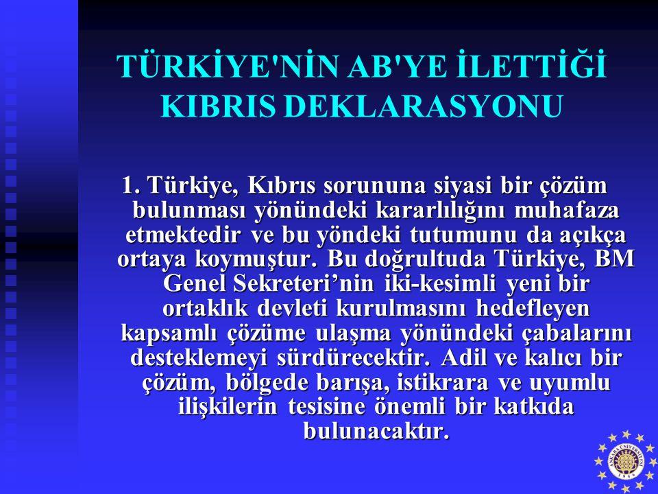 TÜRKİYE'NİN AB'YE İLETTİĞİ KIBRIS DEKLARASYONU 1. Türkiye, Kıbrıs sorununa siyasi bir çözüm bulunması yönündeki kararlılığını muhafaza etmektedir ve b