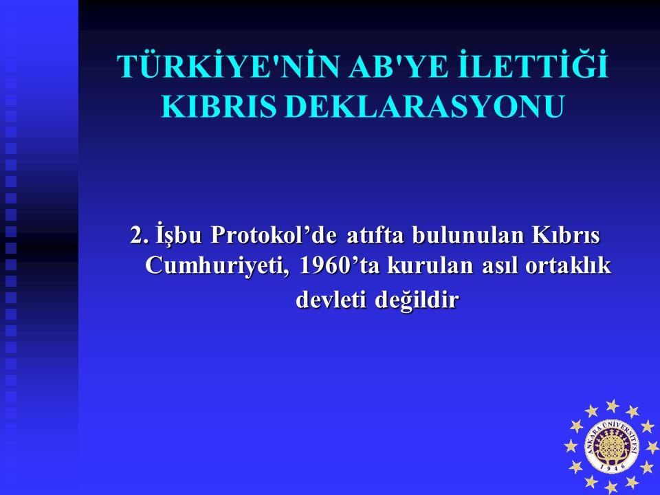 TÜRKİYE'NİN AB'YE İLETTİĞİ KIBRIS DEKLARASYONU 2. İşbu Protokol'de atıfta bulunulan Kıbrıs Cumhuriyeti, 1960'ta kurulan asıl ortaklık devleti değildir